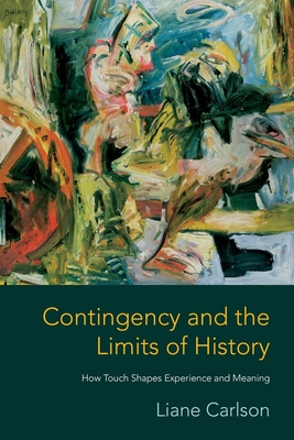 Contingency and the Limits of History: How Touch Shapes Experience and Meaning - Carlson, Liane