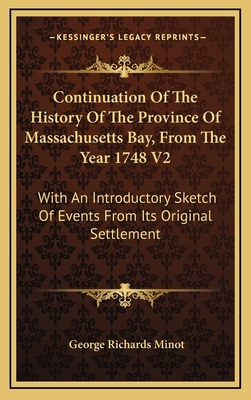 Continuation of the History of the Province of Massachusetts Bay, from the Year 1748 V2: With an Introductory Sketch of Events from Its Original Settlement - Minot, George Richards