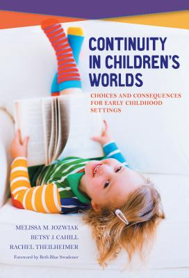 Continuity in Children's Worlds: Choices and Consequences for Early Childhood Settings - Jozwiak, Melissa M, and Cahill, Betsy J, and Theilheimer, Rachel