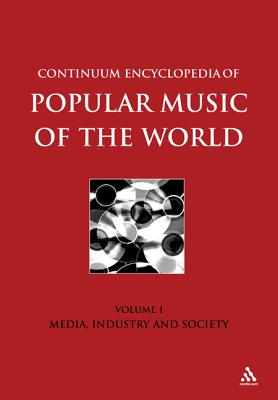 Continuum Encyclopedia of Popular Music of the World Part 1 Media, Industry, Society: Volume I - Shepherd, John (Editor), and Horn, David (Editor), and Laing, Dave (Editor)