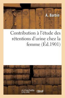 Contribution A L'Etude Des Retentions D'Urine Chez La Femme - Barbin-A