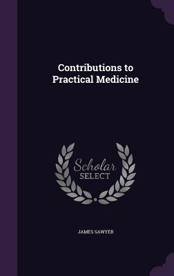 Contributions to Practical Medicine - Sawyer, James, Sir