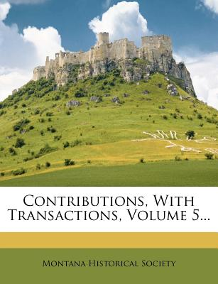 Contributions, with Transactions, Volume 5... - Society, Montana Historical