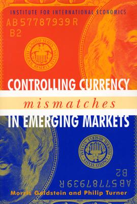 Controlling Currency Mismatches in Emerging Markets - Goldstein, Morris, and Turner, Philip