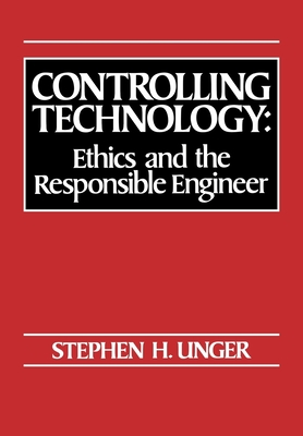 Controlling Technology: Ethics and the Responsible Engineer - Unger, Stephen H