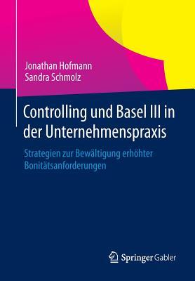 Controlling Und Basel III in Der Unternehmenspraxis: Strategien Zur Bewaltigung Erhohter Bonitatsanforderungen - Hofmann, Jonathan, and Schmolz, Sandra
