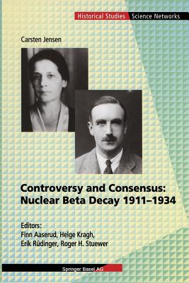 Controversy and Consensus: Nuclear Beta Decay 1911-1934 - Jensen, Carsten, and Aaserud, Finn (Editor), and Kragh, Helge (Editor)