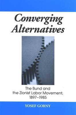 Converging Alternatives: The Bund and the Zionist Labor Movement, 1897-1985 - Gorny, Yosef, Professor