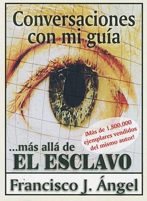Conversaciones Con Mi Guia: ...Mas Alla de el Esclavo - Angel, Francisco J