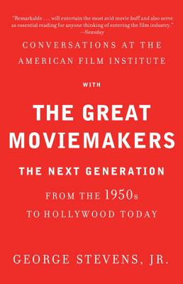 Conversations at the American Film Institute with the Great Moviemakers: The Next Generation from the 1950s to Hollywood Today - Stevens, George, Jr.
