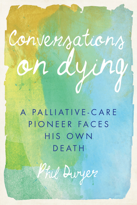 Conversations on Dying: A Palliative-Care Pioneer Faces His Own Death - Dwyer, Phil