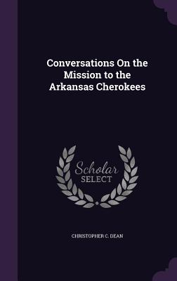 Conversations on the Mission to the Arkansas Cherokees - Dean, Christopher C