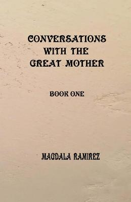 Conversations with the Great Mother: book one - Ramirez, Magdala
