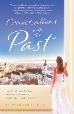 Conversations with the Past: How to Let Go of the Past, Redefine Your Present, and Create a Positive Future - Imbarus, Aura Phd