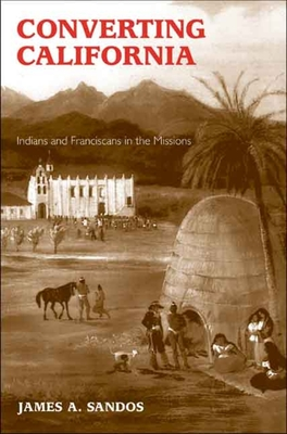 Converting California: Indians and Franciscans in the Missions - Sandos, James A, Professor