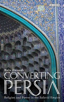 Converting Persia: Religion and Power in the Safavid Empire - Abisaab, Rula Jurdi