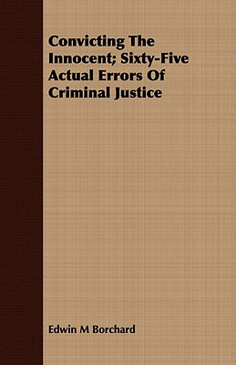 Convicting the Innocent; Sixty-Five Actual Errors of Criminal Justice - Borchard, Edwin M
