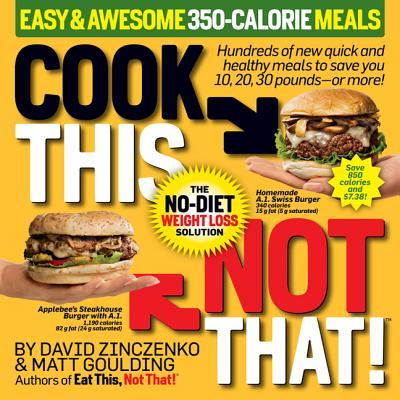 Cook This, Not That! 350-Calorie Meals: Hundreds of New Quick and Healthy Meals to Save You 10, 20, 30 Pounds--Or More - Zinczenko, David, and Goulding, Matt