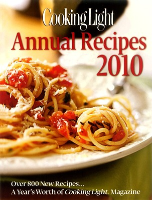 Cooking Light Annual Recipes 2010: Every Recipe...a Year's Worth of Cooking Light Magazine - Cooking Light Magazine (Editor)