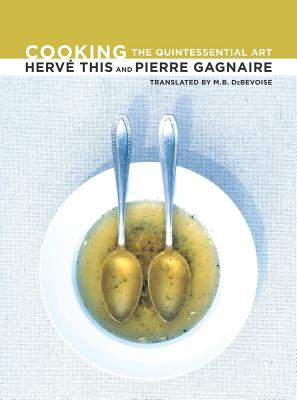 Cooking: The Quintessential Art - This, Herve, and Gagnaire, Pierre, and Debevoise, M B (Translated by)