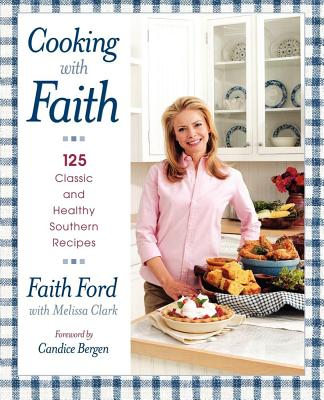 Cooking with Faith: 125 Classic and Healthy Southern Recipes - Ford, Faith, and Clark, Melissa, and Bergen, Candice (Foreword by)