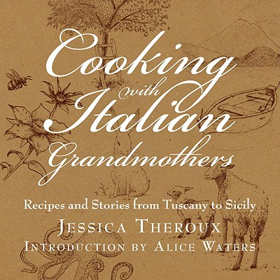 Cooking with Italian Grandmothers: Recipes and Stories from Tuscany to Sicily - Theroux, Jessica, and Fried, Katrina (Editor), and Waters, Alice (Introduction by)