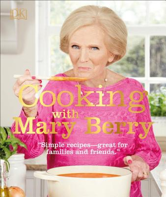 Cooking with Mary Berry: Simple Recipes, Great for Family and Friends - Berry, Mary