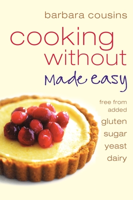 Cooking Without Made Easy: All Recipes Free from Added Gluten, Sugar, Yeast and Dairy Produce - Cousins, Barbara