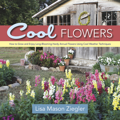 Cool Flowers: How to Grow and Enjoy Long-Blooming Hardy Annual Flowers Using Cool Weather Techniques - Ziegler, Lisa Mason