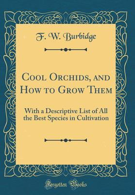 Cool Orchids, and How to Grow Them: With a Descriptive List of All the Best Species in Cultivation (Classic Reprint) - Burbidge, F W
