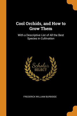 Cool Orchids, and How to Grow Them: With a Descriptive List of All the Best Species in Cultivation - Burbidge, Frederick William