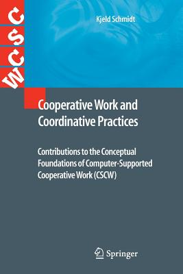 Cooperative Work and Coordinative Practices: Contributions to the Conceptual Foundations of Computer-Supported Cooperative Work (CSCW) - Schmidt, Kjeld
