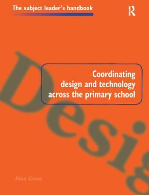 Coordinating Design and Technology Across the Primary School - Cross, Alan