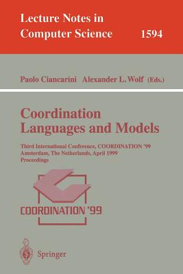 Coordination Languages and Models: Third International Conference, Coordination'99, Amsterdam, the Netherlands, April 26-28, 1999, Proceedings - Ciancarini, Paolo (Editor), and Wolf, Alexander L (Editor)