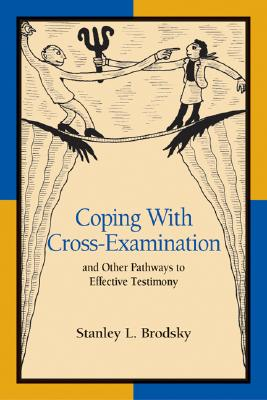 Coping with Cross-Examination and Other Pathways to Effective Testimony - Brodsky, Stanley L