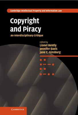 Copyright and Piracy: An Interdisciplinary Critique - Bently, Lionel (Editor), and Davis, Jennifer (Editor), and Ginsburg, Jane C, Professor (Editor)