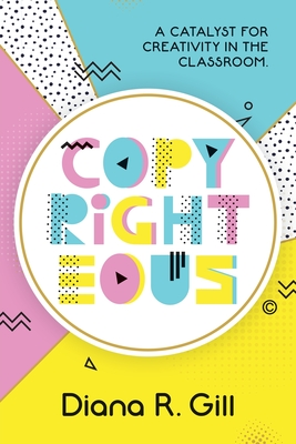 Copyrighteous: A Catalyst for Creativity in the Classroom - Gill, Diana