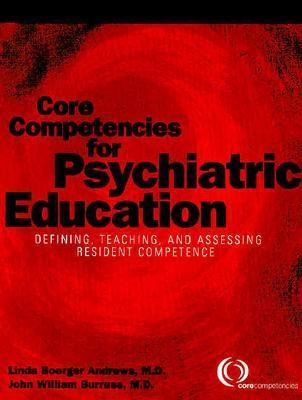 Core Competencies for Psychiatric Education: Defining, Teaching, and Assessing Resident Competence - Andrews, Linda Boerger, Dr., M.D., and Burruss, John W, MD