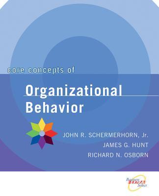 Core Concepts of Organizational Behavior - Schermerhorn, John R, Jr., and Osborn, Richard N, Dr., and Hunt, James G, Dr.