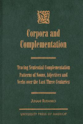 Corpora and Complementation: Tracing Sentential Complementation Patterns of Nouns, Adjectives and Verbs Over the Last Three Centuries - Rudanko, Juhani
