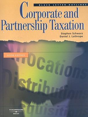 Corporate and Partnership Taxation - Schwarz, Stephen, and Lathrope, Daniel J