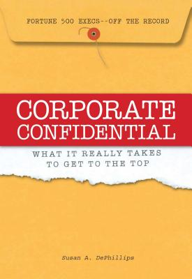 Corporate Confidential: What It Really Takes to Get to the Top - Dephillips, Susan A