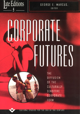 Corporate Futures: The Diffusion of the Culturally Sensitive Corporate Form - Marcus, George E (Editor)