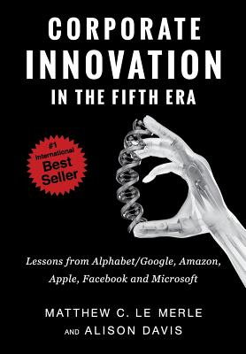 Corporate Innovation in the Fifth Era: Lessons from Alphabet/Google, Amazon, Apple, Facebook, and Microsoft - Le Merle, Matthew C