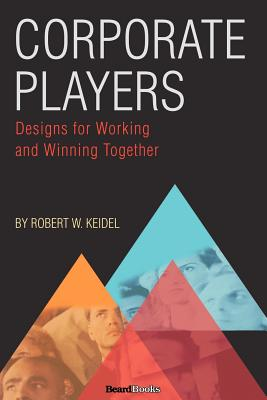 Corporate Players: Designs for Working and Winning Together - Keidel, Robert W
