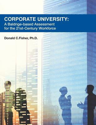 Corporate University: A Baldrige-Based Assessment for the 21st Century Workforce - Fisher Ph D, Donald C