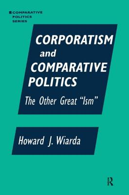 Corporatism and Comparative Politics: The Other Great Ism - Wiarda, Howard J