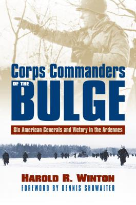 Corps Commanders of the Bulge: Six American Generals and Victory in the Ardennes - Winton, Harold R, and Showalter, Dennis (Foreword by)