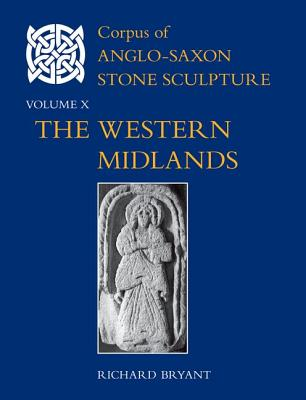 Corpus of Anglo-Saxon Stone Sculpture, Volume X: The Western Midlands - Bryant, Richard