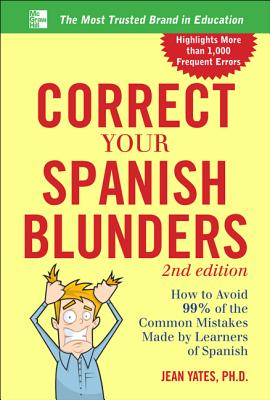 Correct Your Spanish Blunders: How to Avoid 99% of the Common Mistakes Made by Learners of Spanish - Yates, Jean